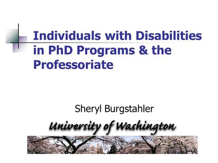 Individuals with Disabilities in PhD Programs & the Professoriate Sheryl Burgstahler.