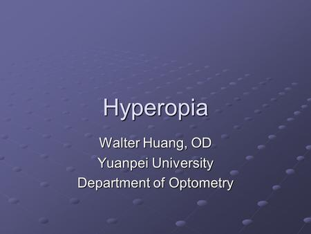 Hyperopia Walter Huang, OD Yuanpei University Department of Optometry.