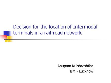 Decision for the location of Intermodal terminals in a rail-road network Anupam Kulshreshtha IIM - Lucknow.