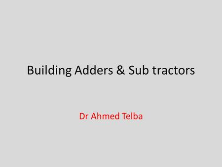 Building Adders & Sub tractors Dr Ahmed Telba. Introducing adder circuits Adder circuits are essential inside microprocessors as part of the ALU, or arithmetic.