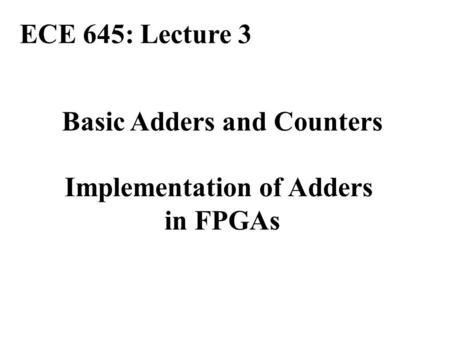 Basic Adders and Counters Implementation of Adders in FPGAs ECE 645: Lecture 3.