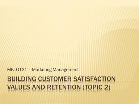 MKTG131 – Marketing Management.  To understand how companies deliver customer value and satisfaction.  To identify the factors that make a high performance.