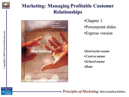 Copyright © 2005 Pearson Education Inc. Marketing: Managing Profitable Customer Relationships Chapter 1 Powerpoint slides Express version Instructor name.