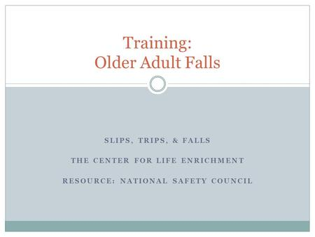SLIPS, TRIPS, & FALLS THE CENTER FOR LIFE ENRICHMENT RESOURCE: NATIONAL SAFETY COUNCIL Training: Older Adult Falls.