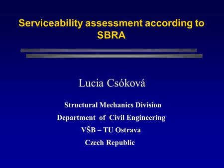 Serviceability assessment according to SBRA Lucia Csóková Structural Mechanics Division Department of Civil Engineering VŠB – TU Ostrava Czech Republic.