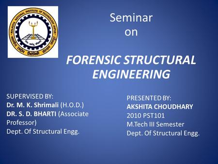 Seminar on FORENSIC STRUCTURAL ENGINEERING SUPERVISED BY: Dr. M. K. Shrimali (H.O.D.) DR. S. D. BHARTI (Associate Professor) Dept. Of Structural Engg.