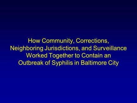 How Community, Corrections, Neighboring Jurisdictions, and Surveillance Worked Together to Contain an Outbreak of Syphilis in Baltimore City.