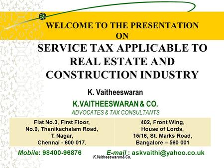 K.Vaitheeswaran& Co. WELCOME TO THE PRESENTATION ON SERVICE TAX APPLICABLE TO REAL ESTATE AND CONSTRUCTION INDUSTRY K. Vaitheeswaran K.VAITHEESWARAN &