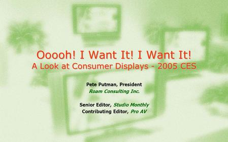 Ooooh! I Want It! I Want It! A Look at Consumer Displays - 2005 CES Pete Putman, President Roam Consulting Inc. Senior Editor, Studio Monthly Contributing.