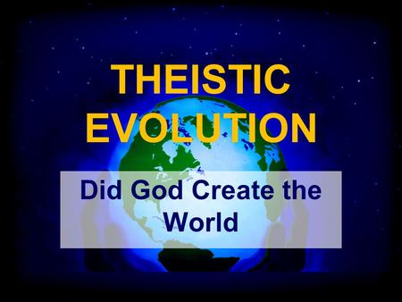 THEISTIC EVOLUTION Did God Create the World. Theistic Evolution The view that God created the world and then let it evolve with very limited involvement.