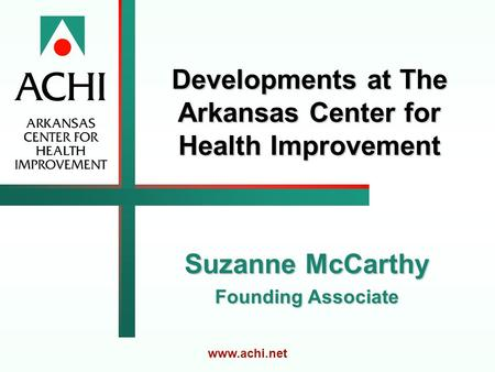 Developments at The Arkansas Center for Health Improvement Suzanne McCarthy Founding Associate www.achi.net.