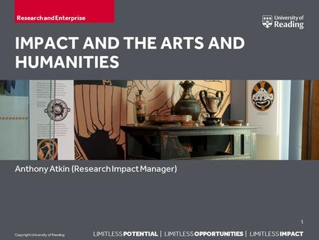 LIMITLESS POTENTIAL | LIMITLESS OPPORTUNITIES | LIMITLESS IMPACT Copyright University of Reading IMPACT AND THE ARTS AND HUMANITIES Anthony Atkin (Research.