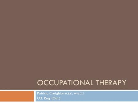 OCCUPATIONAL THERAPY Patricia Creighton H.B.K., MSc O.T. O.T. Reg. (Ont.)
