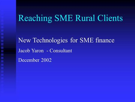 Reaching SME Rural Clients New Technologies for SME finance Jacob Yaron - Consultant December 2002.