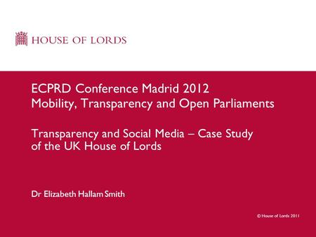 © House of Lords 2011 Dr Elizabeth Hallam Smith ECPRD Conference Madrid 2012 Mobility, Transparency and Open Parliaments Transparency and Social Media.
