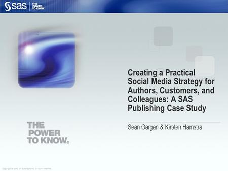 Copyright © 2009, SAS Institute Inc. All rights reserved. Creating a Practical Social Media Strategy for Authors, Customers, and Colleagues: A SAS Publishing.
