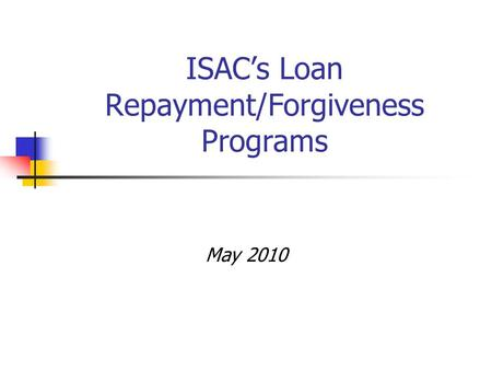 ISAC's Loan Repayment/Forgiveness Programs May 2010.