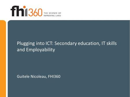 Plugging into ICT: Secondary education, IT skills and Employability Guitele Nicoleau, FHI360.