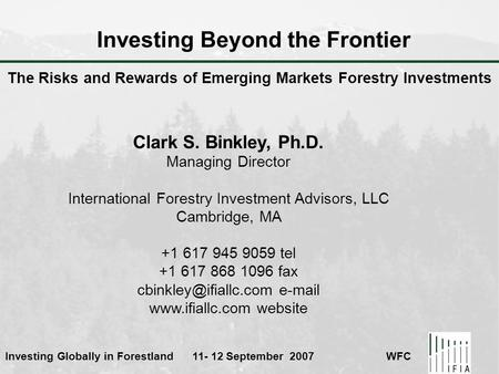 Investing Globally in Forestland 11- 12 September 2007 WFC Investing Beyond the Frontier Clark S. Binkley, Ph.D. Managing Director International Forestry.