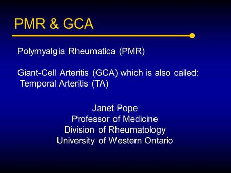 PMR & GCA Janet Pope Professor of Medicine Division of Rheumatology University of Western Ontario Polymyalgia Rheumatica (PMR) Giant-Cell Arteritis (GCA)