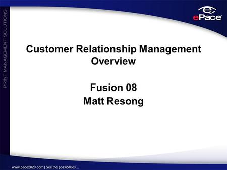Www.pace2020.com | See the possibilities… Customer Relationship Management Overview Fusion 08 Matt Resong.