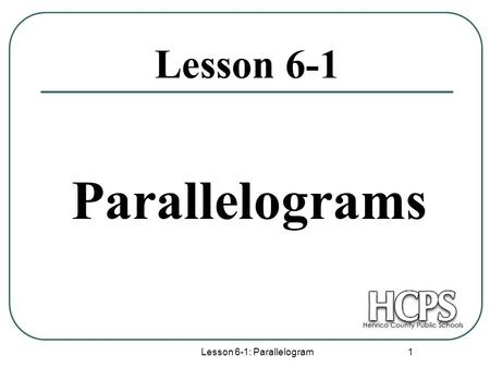 Lesson 6-1: Parallelogram 1 Lesson 6-1 Parallelograms.