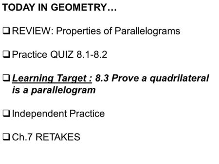 TODAY IN GEOMETRY…  REVIEW: Properties of Parallelograms  Practice QUIZ 8.1-8.2  Learning Target : 8.3 Prove a quadrilateral is a parallelogram  Independent.