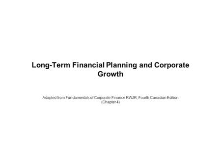 Long-Term Financial Planning and Corporate Growth Adapted from Fundamentals of Corporate Finance RWJR, Fourth Canadian Edition (Chapter 4)
