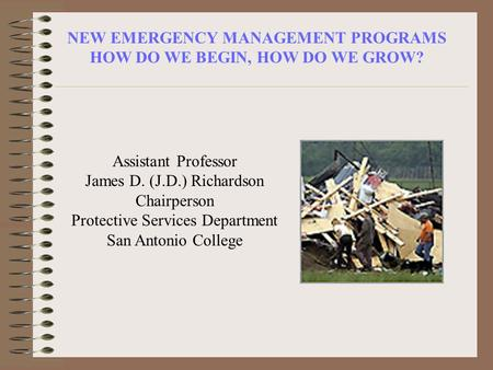 NEW EMERGENCY MANAGEMENT PROGRAMS HOW DO WE BEGIN, HOW DO WE GROW? Assistant Professor James D. (J.D.) Richardson Chairperson Protective Services Department.