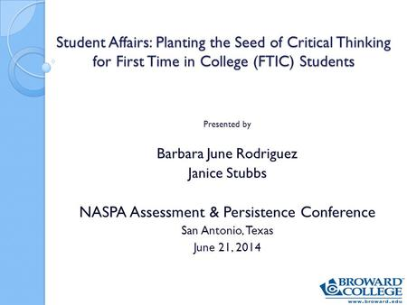 Student Affairs: Planting the Seed of Critical Thinking for First Time in College (FTIC) Students Presented by Barbara June Rodriguez Janice Stubbs NASPA.