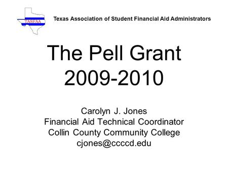The Pell Grant 2009-2010 Carolyn J. Jones Financial Aid Technical Coordinator Collin County Community College Texas Association of Student.