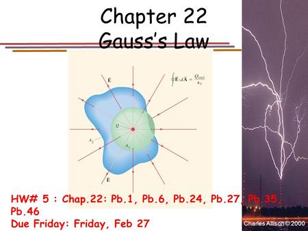 Charles Allison © 2000 Chapter 22 Gauss's Law HW# 5 : Chap.22: Pb.1, Pb.6, Pb.24, Pb.27, Pb.35, Pb.46 Due Friday: Friday, Feb 27.