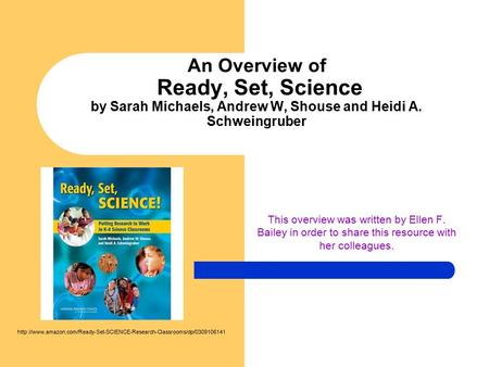 An Overview of Ready, Set, Science by Sarah Michaels, Andrew W, Shouse and Heidi A. Schweingruber This overview was written by Ellen F. Bailey in order.