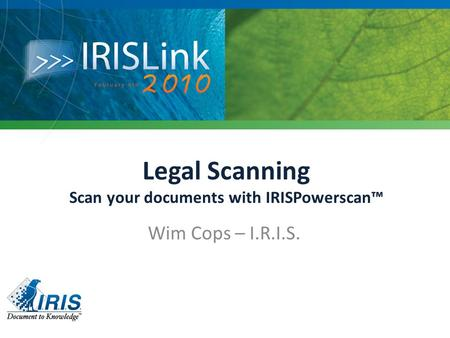 Legal Scanning Scan your documents with IRISPowerscan™ Wim Cops – I.R.I.S.