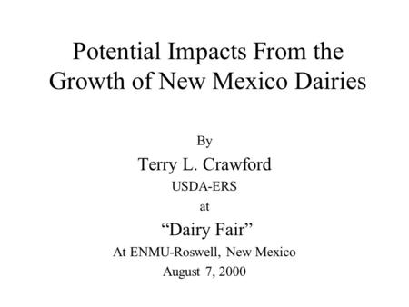 "Potential Impacts From the Growth of New Mexico Dairies By Terry L. Crawford USDA-ERS at ""Dairy Fair"" At ENMU-Roswell, New Mexico August 7, 2000."