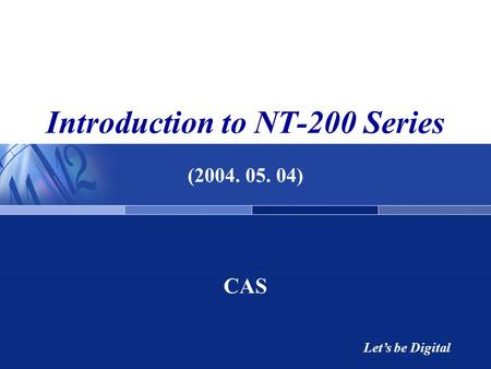 Let's be Digital Introduction to NT-200 Series (2004. 05. 04) CAS.