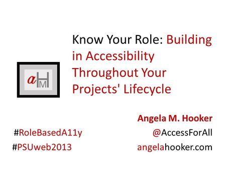 Know Your Role: Building in Accessibility Throughout Your Projects' Lifecycle Angela M. Hooker #PSUweb2013 angelahooker.com.