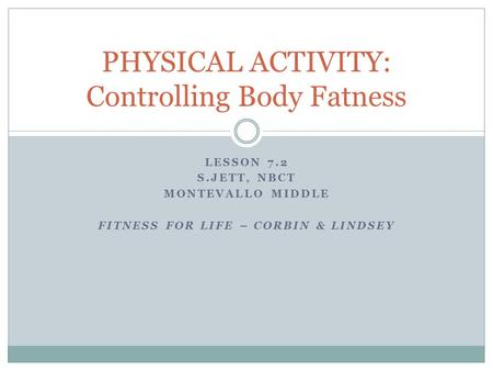 LESSON 7.2 S.JETT, NBCT MONTEVALLO MIDDLE FITNESS FOR LIFE – CORBIN & LINDSEY PHYSICAL ACTIVITY: Controlling Body Fatness.