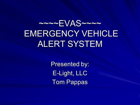 ~~~~EVAS~~~~ EMERGENCY VEHICLE ALERT SYSTEM Presented by: E-Light, LLC Tom Pappas.