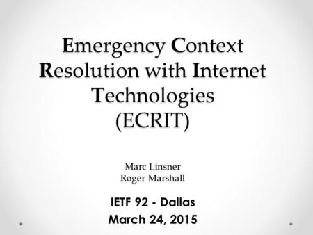 Emergency Context Resolution with Internet Technologies (ECRIT) Marc Linsner Roger Marshall IETF 92 - Dallas March 24, 2015.