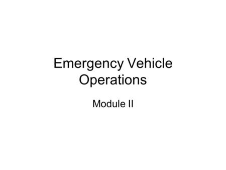 Emergency Vehicle Operations Module II. Departmental Policy And Prescribed Procedures Goal: Understand departmental policies and procedures.