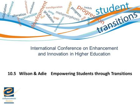 International Conference on Enhancement and Innovation in Higher Education 10.5 Wilson & Adie Empowering Students through Transitions.