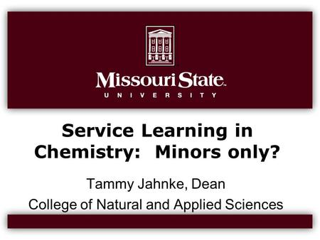 Service Learning in Chemistry: Minors only? Tammy Jahnke, Dean College of Natural and Applied Sciences.