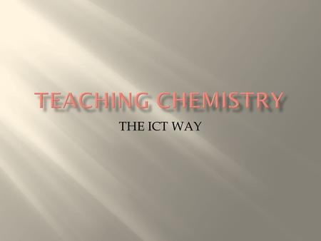 THE ICT WAY.  ABSTRACT – Chemistry in many of it areas becomes quite very abstract for learner to grasp and understand thus very challenging for a teacher.
