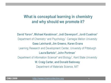 CMU 2009  1http://www.chemcollective.org What is conceptual learning in chemistry and why should we promote it? David Yaron.