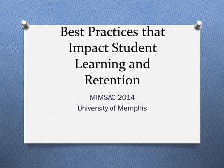 Best Practices that Impact Student Learning and Retention MIMSAC 2014 University of Memphis.