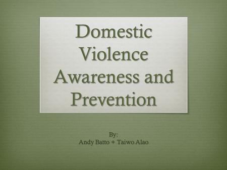 Domestic Violence Awareness and Prevention By: Andy Batto + Taiwo Alao.
