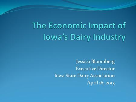 Jessica Bloomberg Executive Director Iowa State Dairy Association April 16, 2013.