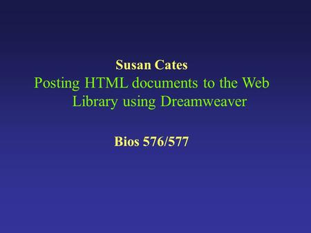 Susan Cates Posting HTML documents to the Web Library using Dreamweaver Bios 576/577.