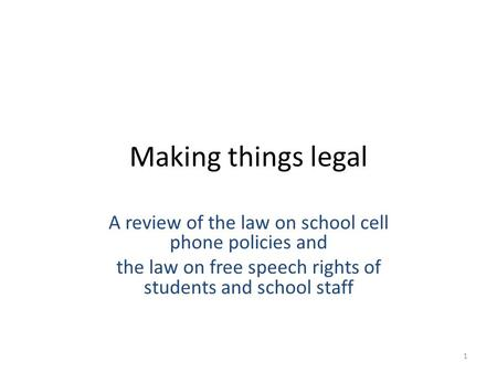 Making things legal A review of the law on school cell phone policies and the law on free speech rights of students and school staff 1.